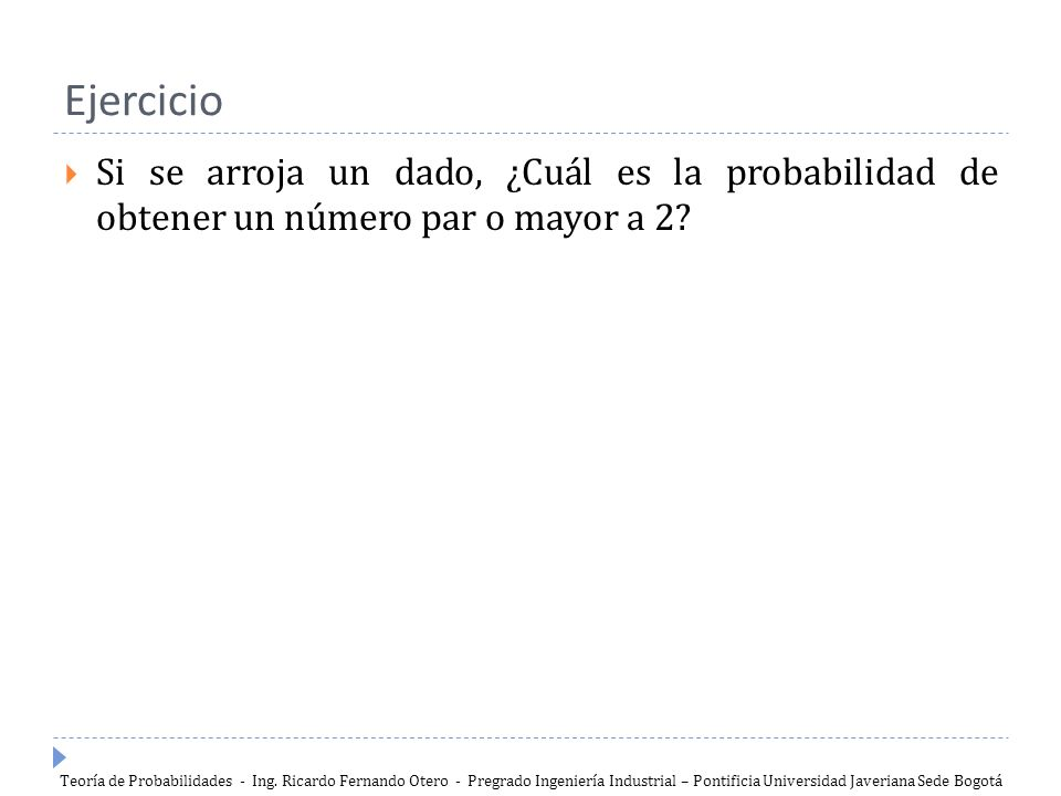 Ejercicio Si se arroja un dado, ¿Cuál es la probabilidad de obtener un número par o mayor a 2