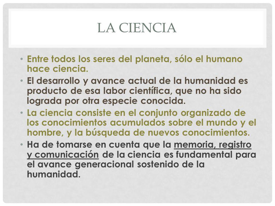 La ciencia Entre todos los seres del planeta, sólo el humano hace ciencia.