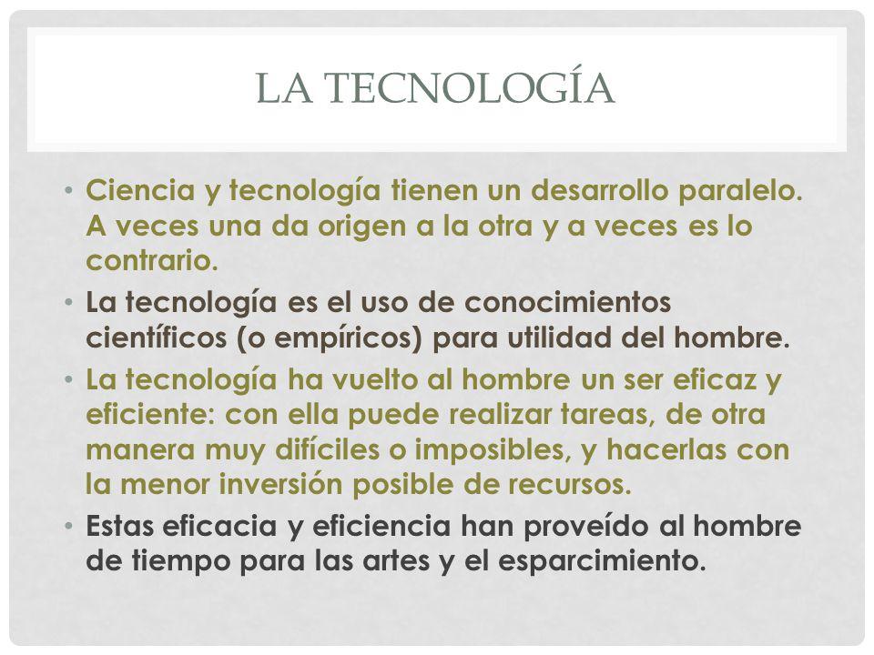 La TECNOLOGÍA Ciencia y tecnología tienen un desarrollo paralelo. A veces una da origen a la otra y a veces es lo contrario.