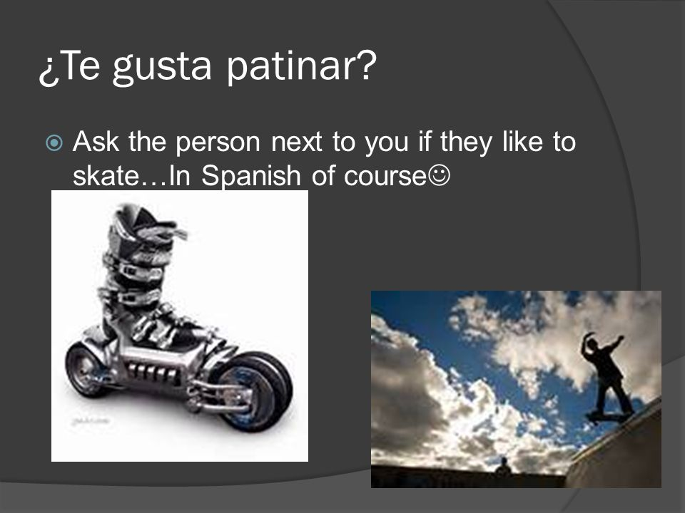 ¿Te gusta patinar Ask the person next to you if they like to skate…In Spanish of course
