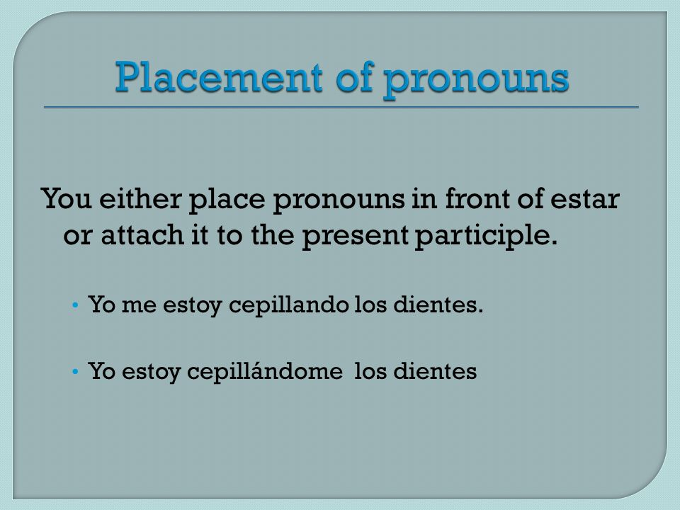 Placement of pronouns You either place pronouns in front of estar or attach it to the present participle.