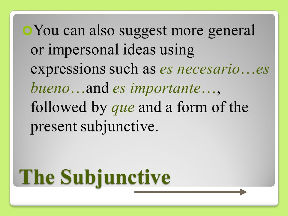 You can also suggest more general or impersonal ideas using expressions such as es necesario…es bueno…and es importante…, followed by que and a form of the present subjunctive.