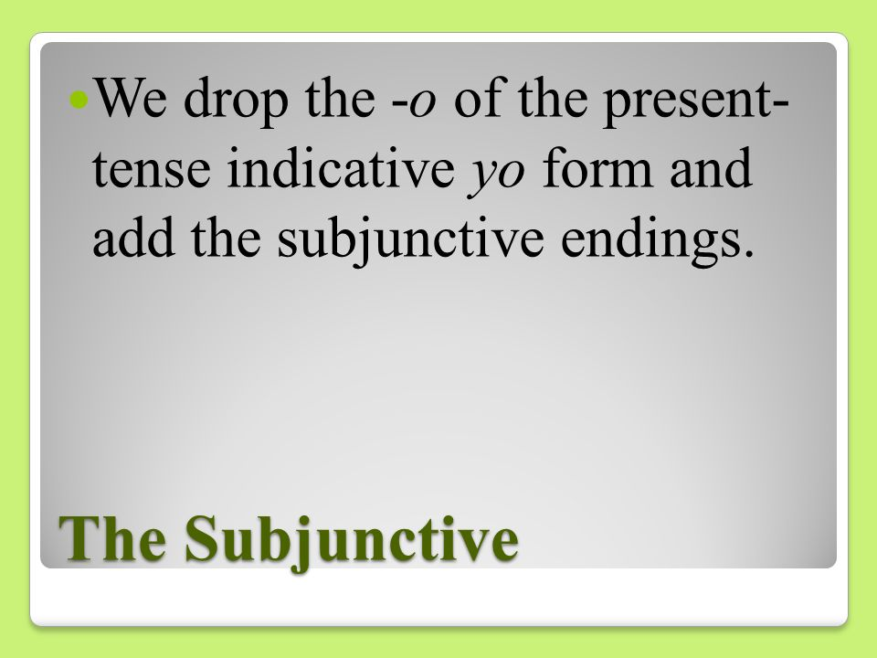 We drop the -o of the present- tense indicative yo form and add the subjunctive endings.