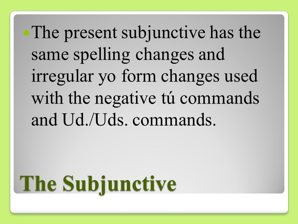 The present subjunctive has the same spelling changes and irregular yo form changes used with the negative tú commands and Ud./Uds. commands.