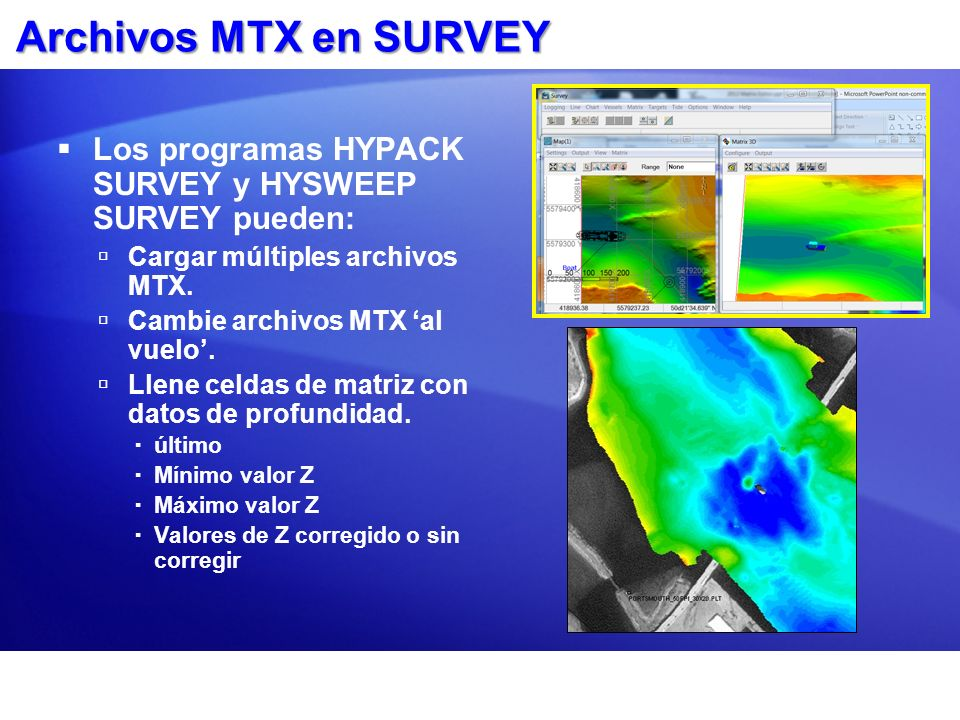 Archivos MTX en SURVEYLos programas HYPACK SURVEY y HYSWEEP SURVEY pueden: Cargar múltiples archivos MTX.