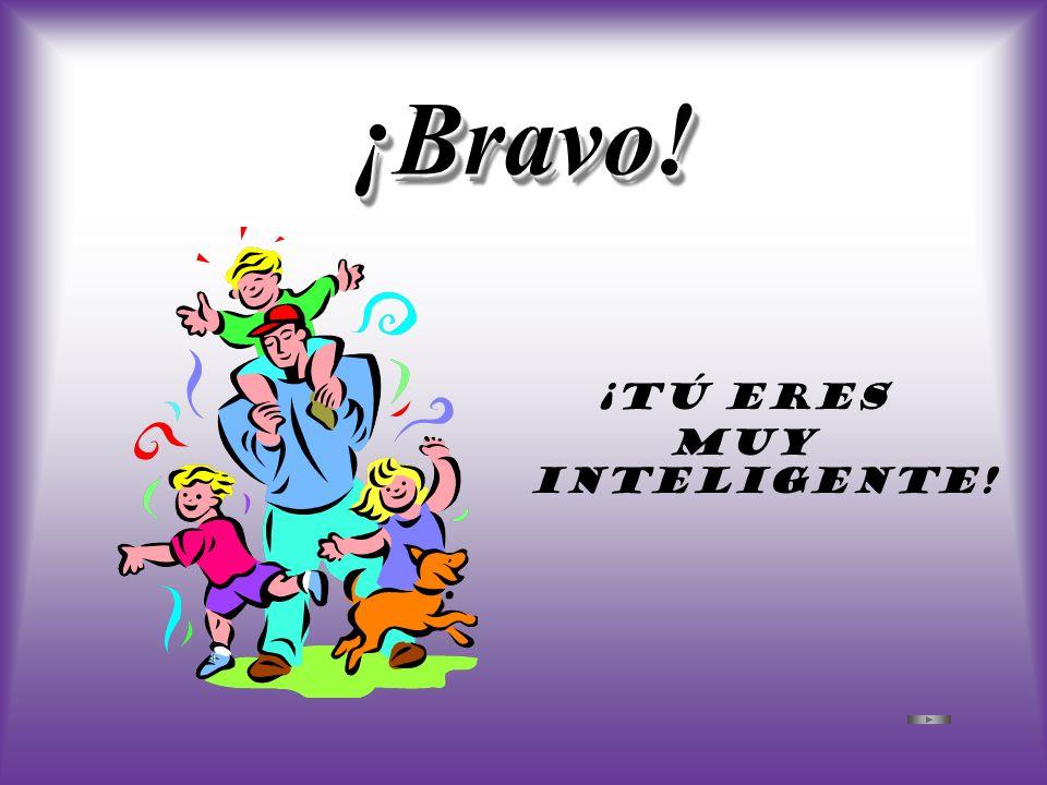 ¡Bravo! ¡Tú eres muy inteligente!