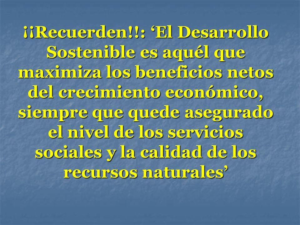 ¡¡Recuerden!!: 'El Desarrollo Sostenible es aquél que maximiza los beneficios netos del crecimiento económico, siempre que quede asegurado el nivel de los servicios sociales y la calidad de los recursos naturales'