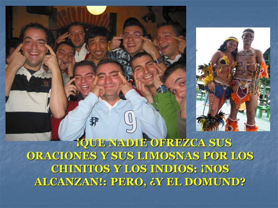 ¡QUE NADIE OFREZCA SUS ORACIONES Y SUS LIMOSNAS POR LOS CHINITOS Y LOS INDIOS: ¡NOS ALCANZAN!: PERO, ¿Y EL DOMUND