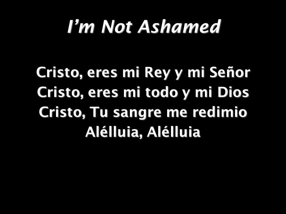 I'm Not Ashamed Cristo, eres mi Rey y mi Señor