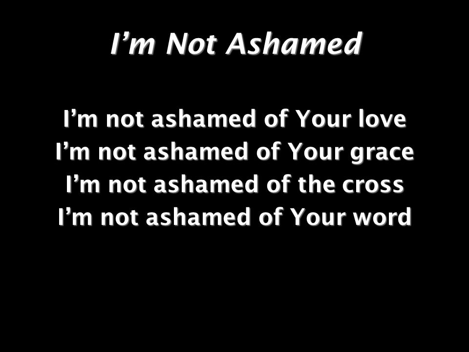 I'm Not Ashamed I'm not ashamed of Your love