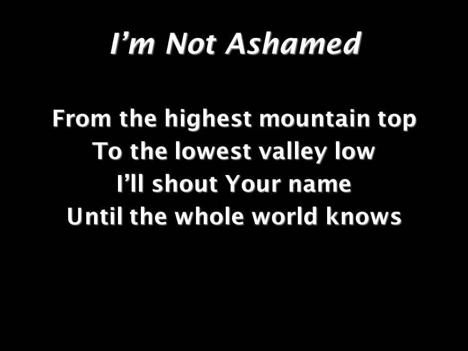 I'm Not Ashamed From the highest mountain top To the lowest valley low