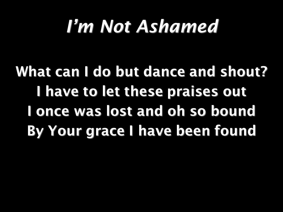 I'm Not Ashamed What can I do but dance and shout
