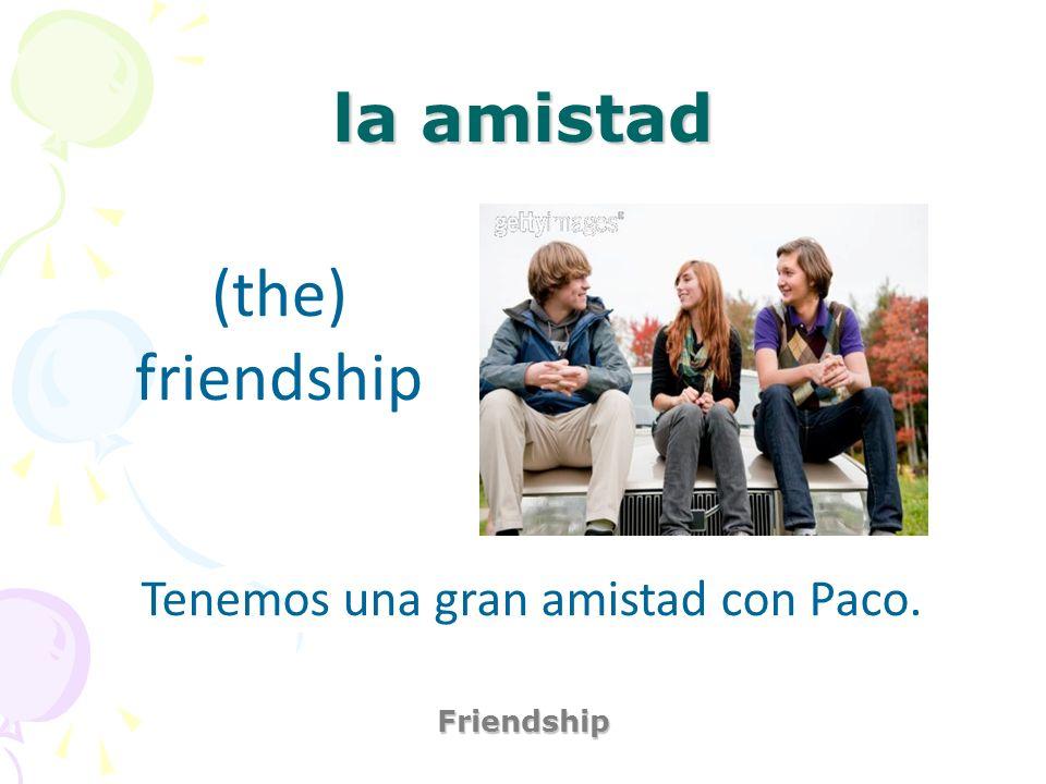 Tenemos una gran amistad con Paco.