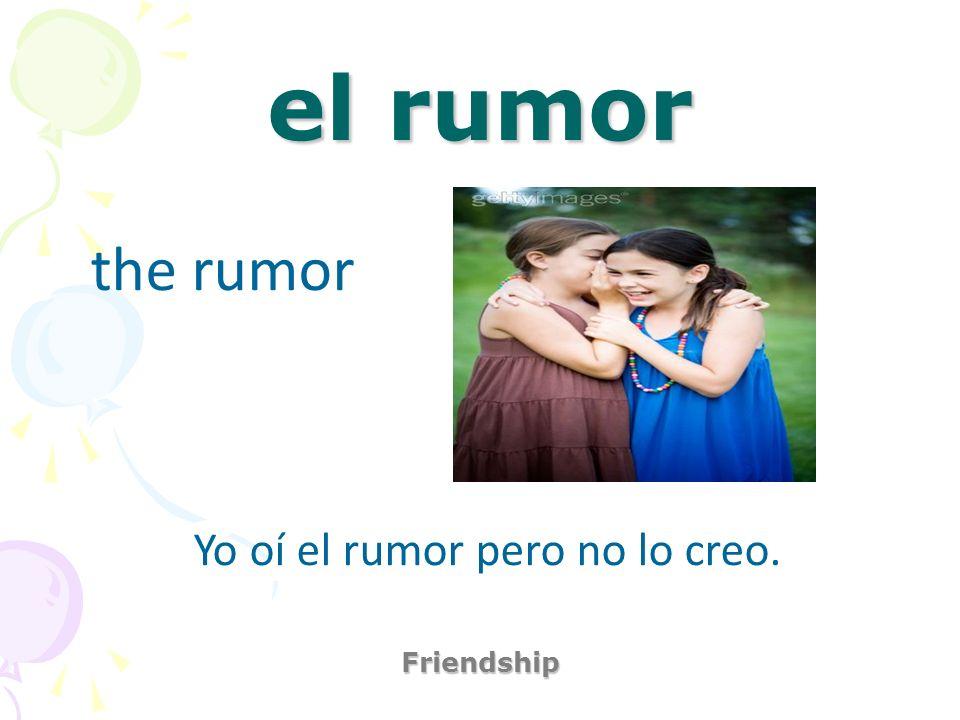 Yo oí el rumor pero no lo creo.