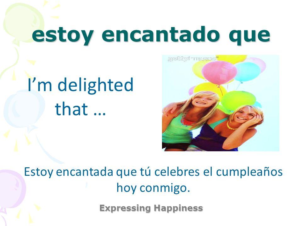 Estoy encantada que tú celebres el cumpleaños hoy conmigo.