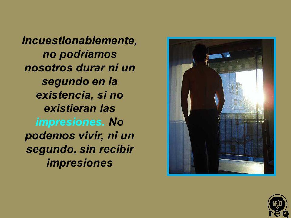 Incuestionablemente, no podríamos nosotros durar ni un segundo en la existencia, si no existieran las impresiones.