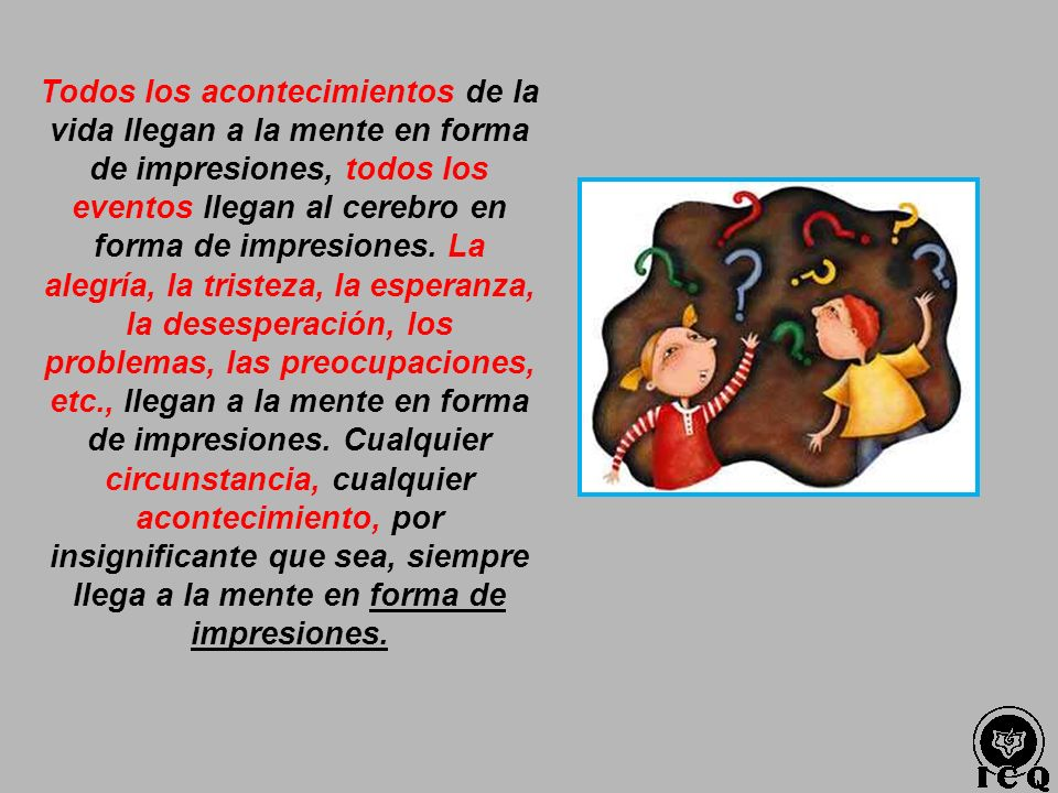 Todos los acontecimientos de la vida llegan a la mente en forma de impresiones, todos los eventos llegan al cerebro en forma de impresiones.