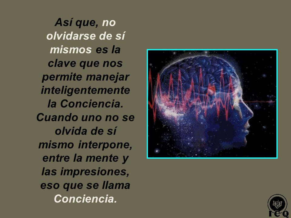 Así que, no olvidarse de sí mismos es la clave que nos permite manejar inteligentemente la Conciencia.