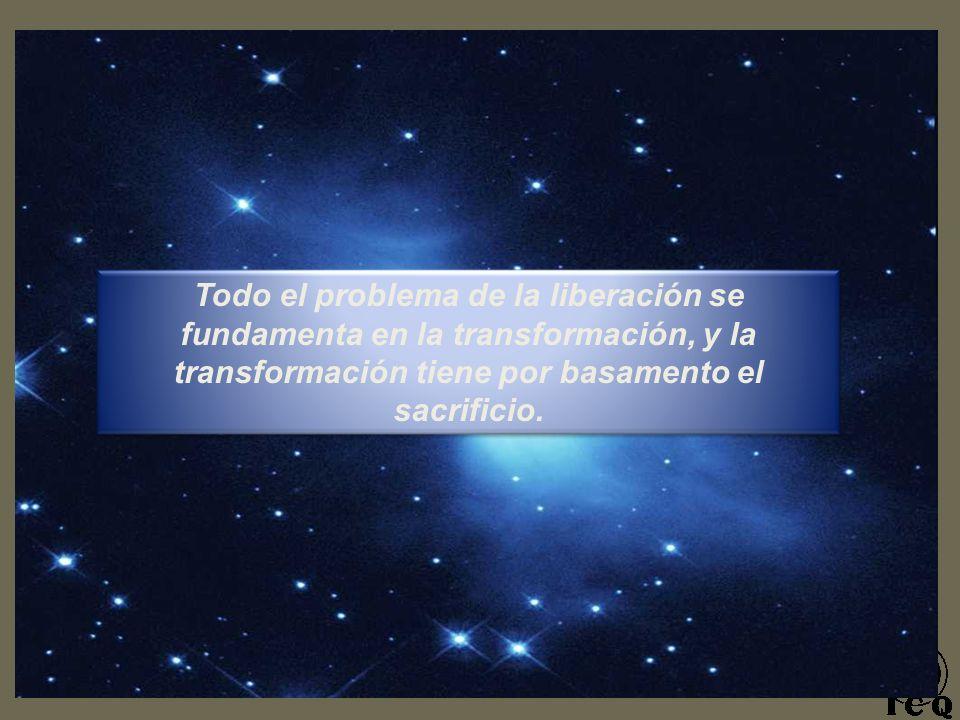 Todo el problema de la liberación se fundamenta en la transformación, y la transformación tiene por basamento el sacrificio.