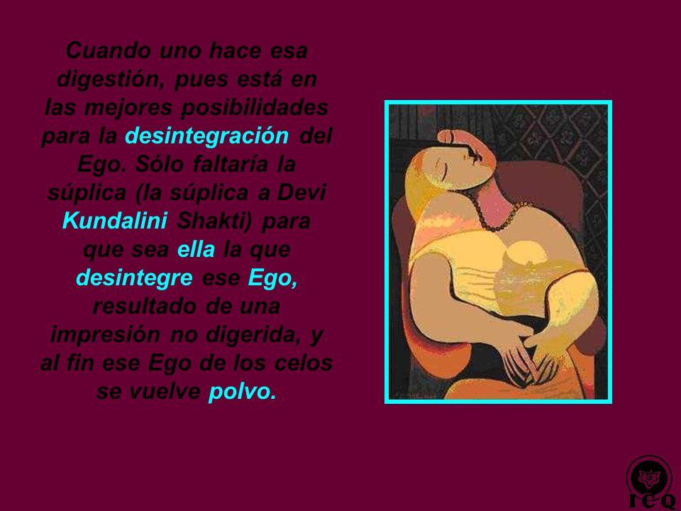 Cuando uno hace esa digestión, pues está en las mejores posibilidades para la desintegración del Ego.