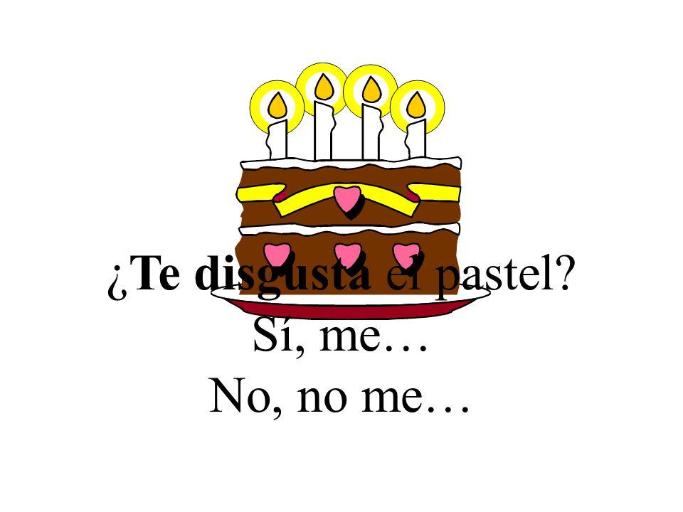 ¿Te disgusta el pastel Sí, me… No, no me…