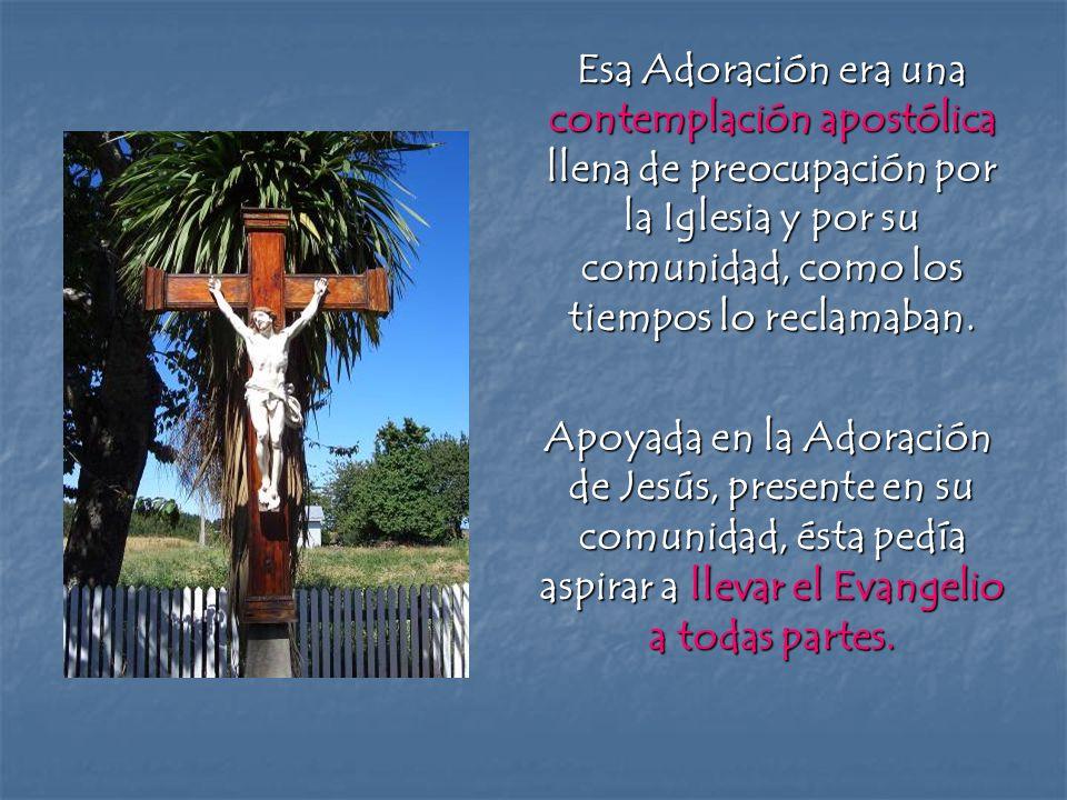 Esa Adoración era una contemplación apostólica llena de preocupación por la Iglesia y por su comunidad, como los tiempos lo reclamaban.