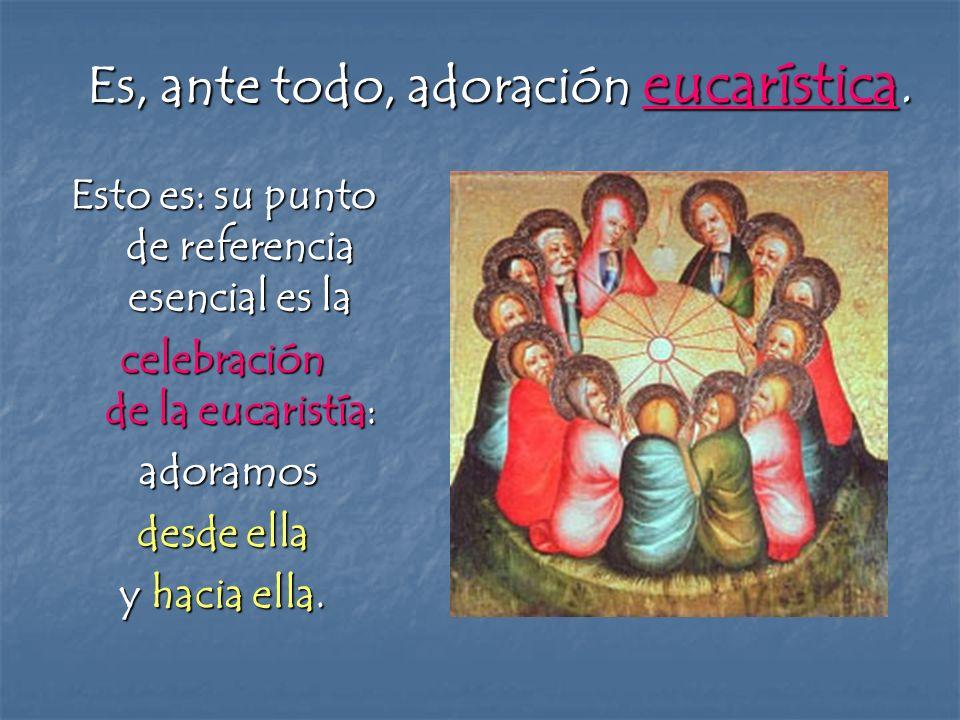 Es, ante todo, adoración eucarística.