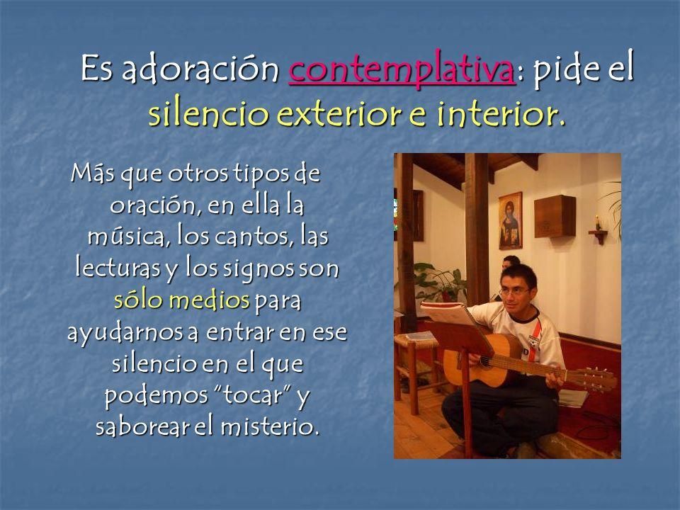 Es adoración contemplativa: pide el silencio exterior e interior.