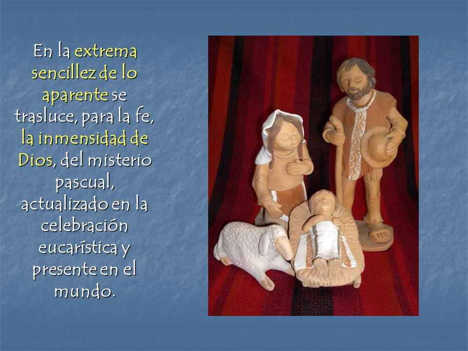 En la extrema sencillez de lo aparente se trasluce, para la fe, la inmensidad de Dios, del misterio pascual, actualizado en la celebración eucarística y presente en el mundo.