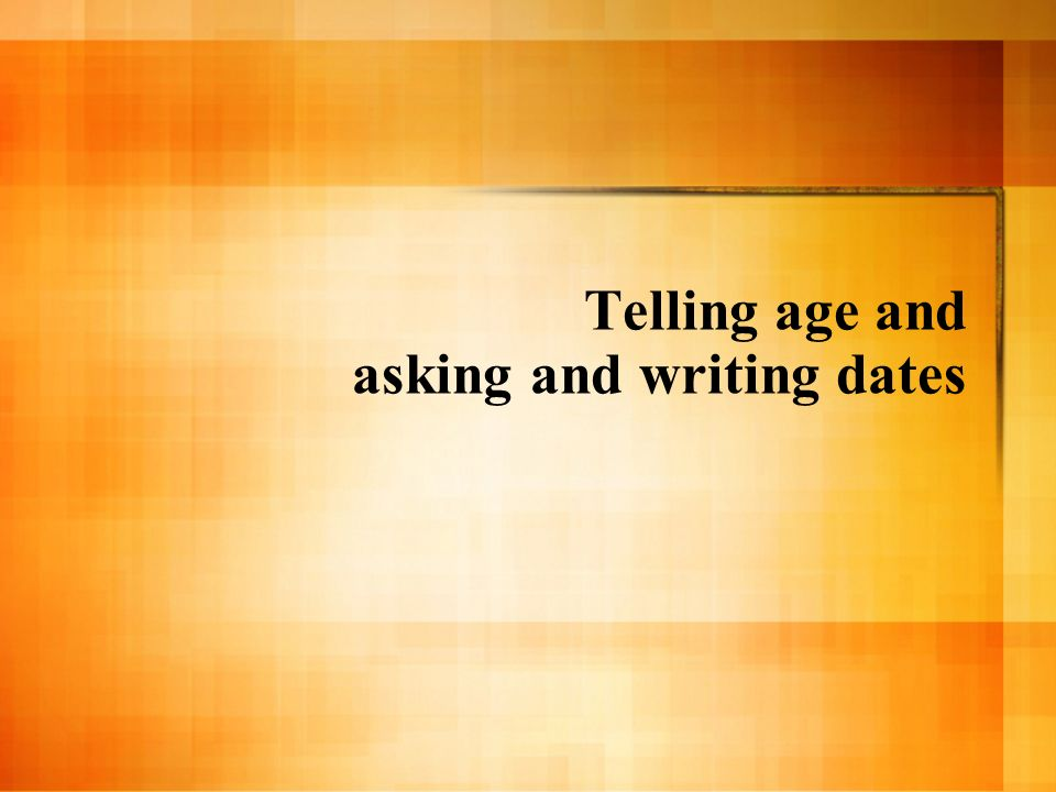 Telling age and asking and writing dates