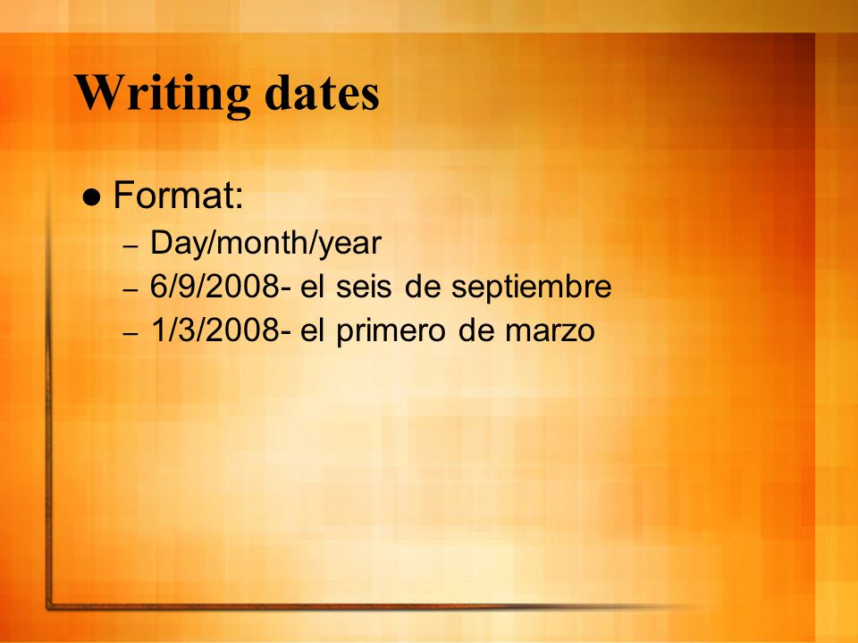 Writing dates Format: Day/month/year 6/9/2008- el seis de septiembre