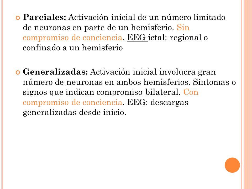 Parciales: Activación inicial de un número limitado de neuronas en parte de un hemisferio. Sin compromiso de conciencia. EEG ictal: regional o confinado a un hemisferio
