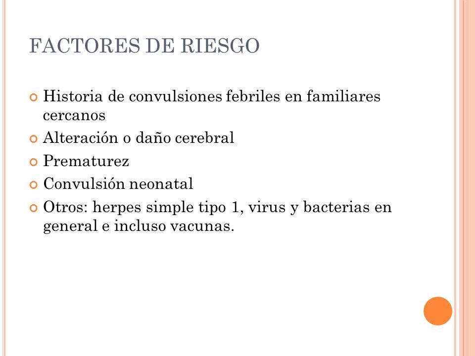 FACTORES DE RIESGO Historia de convulsiones febriles en familiares cercanos. Alteración o daño cerebral.