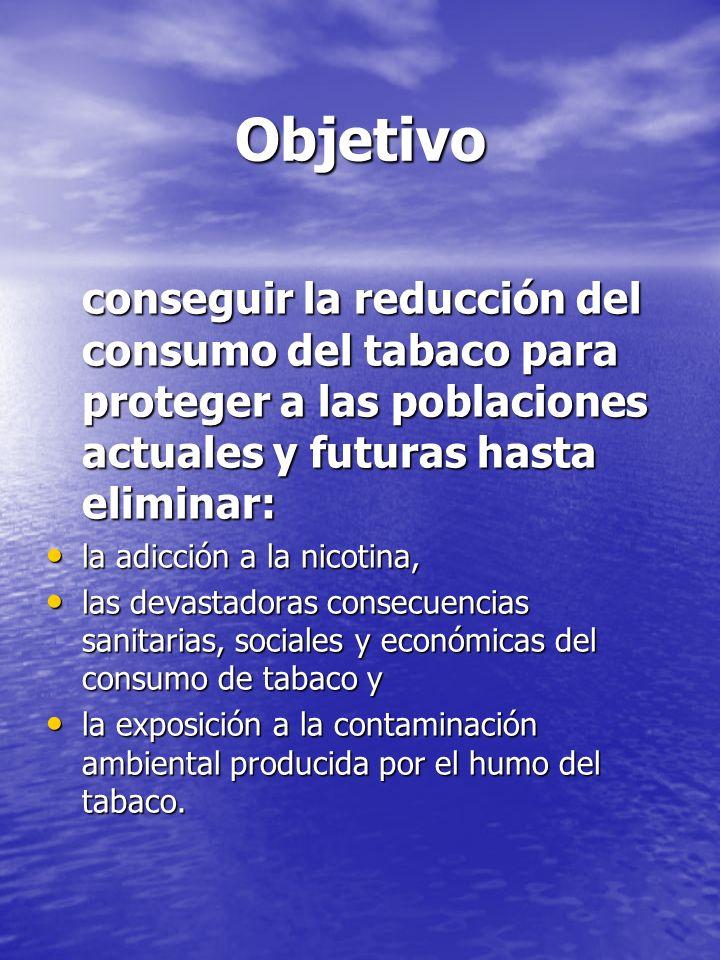 Objetivo conseguir la reducción del consumo del tabaco para proteger a las poblaciones actuales y futuras hasta eliminar:
