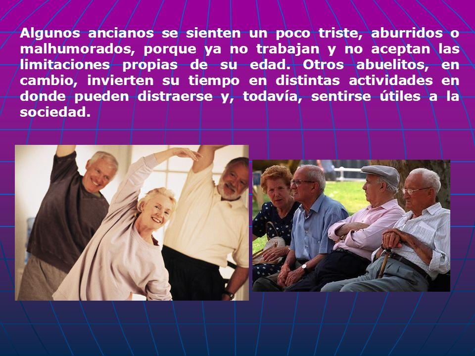 Algunos ancianos se sienten un poco triste, aburridos o malhumorados, porque ya no trabajan y no aceptan las limitaciones propias de su edad.