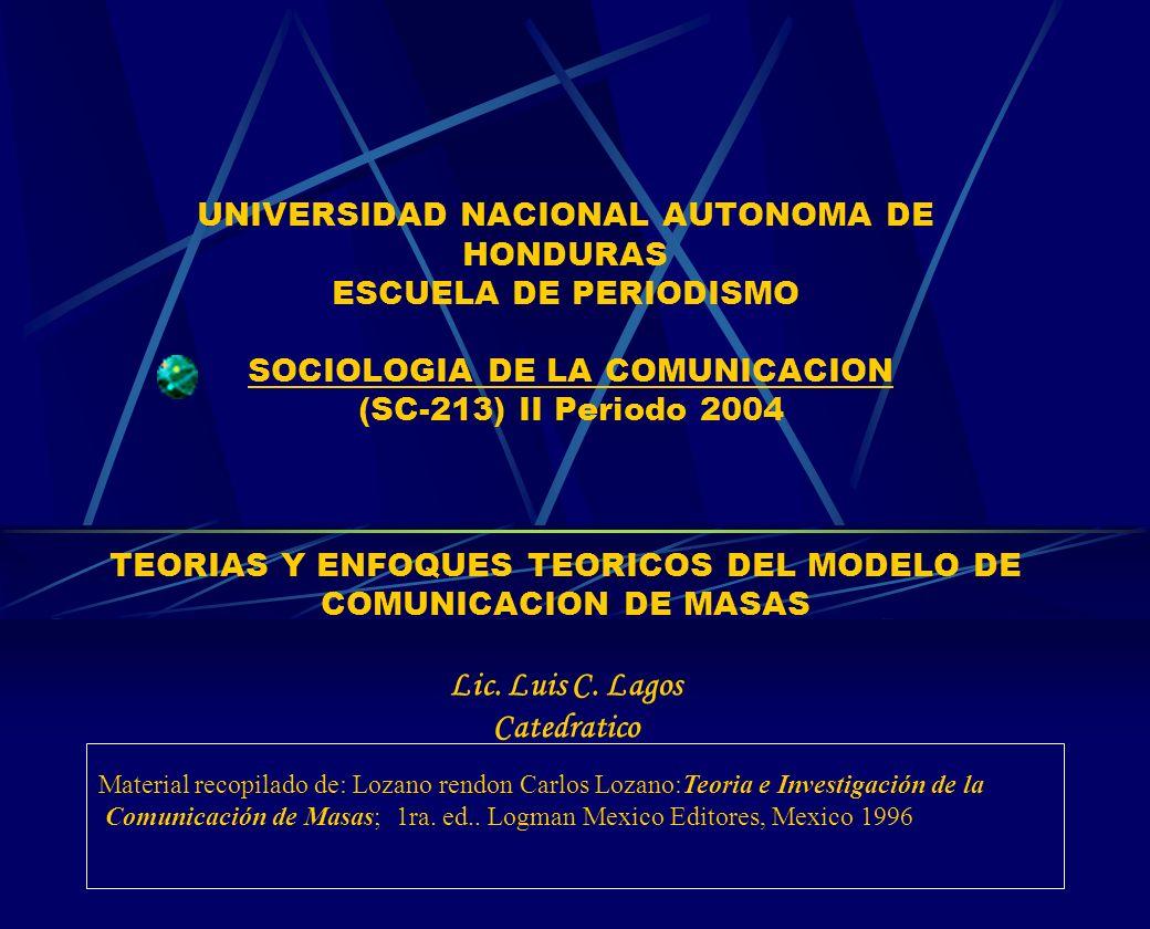 UNIVERSIDAD NACIONAL AUTONOMA DE HONDURAS ESCUELA DE PERIODISMO SOCIOLOGIA DE LA COMUNICACION (SC-213) II Periodo 2004 TEORIAS Y ENFOQUES TEORICOS DEL MODELO DE COMUNICACION DE MASAS Lic. Luis C. Lagos Catedratico