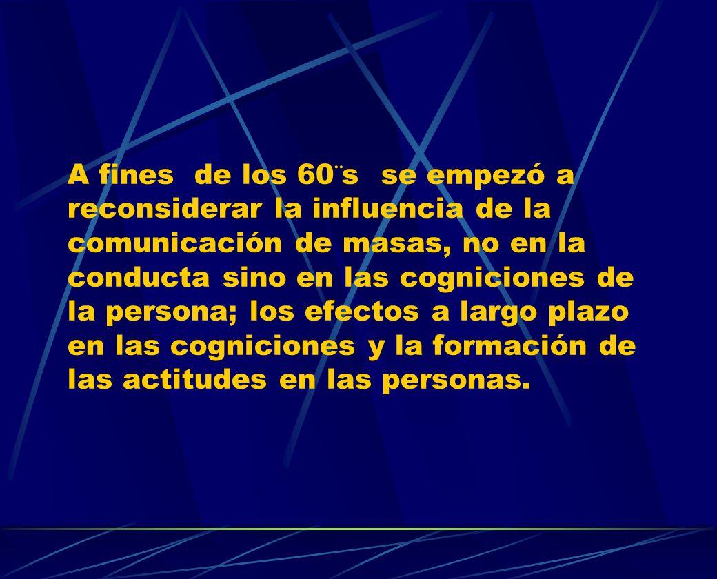 A fines de los 60¨s se empezó a reconsiderar la influencia de la comunicación de masas, no en la conducta sino en las cogniciones de la persona; los efectos a largo plazo en las cogniciones y la formación de las actitudes en las personas.