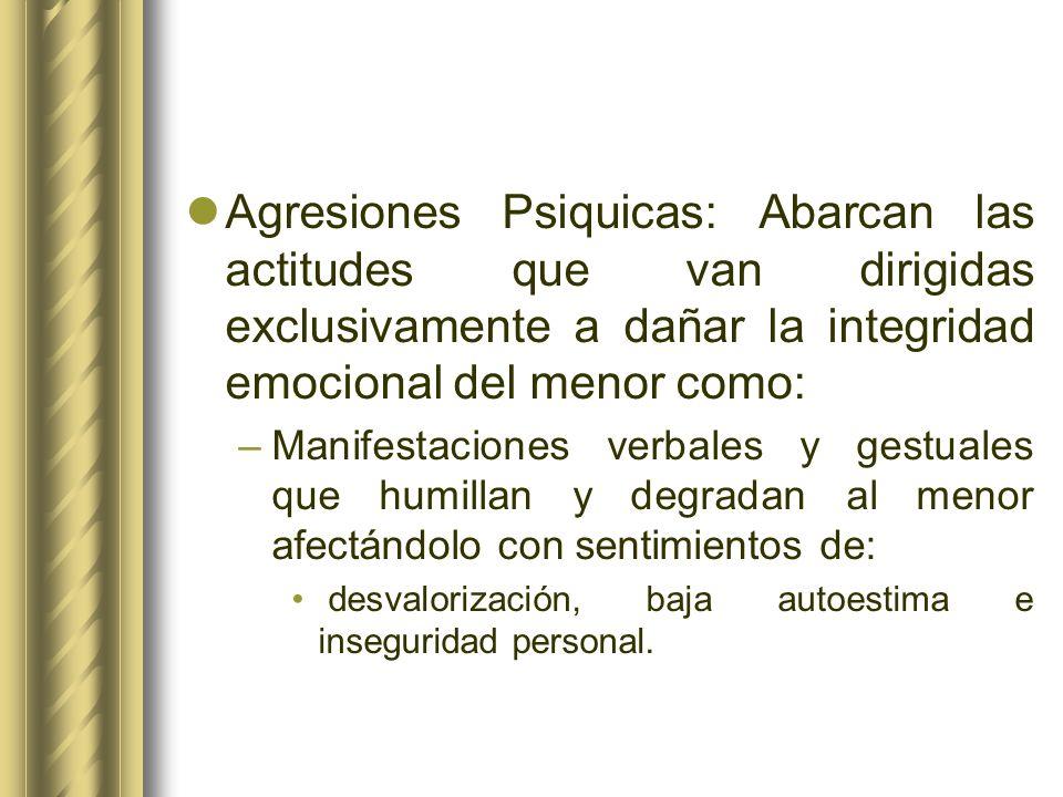 Agresiones Psiquicas: Abarcan las actitudes que van dirigidas exclusivamente a dañar la integridad emocional del menor como: