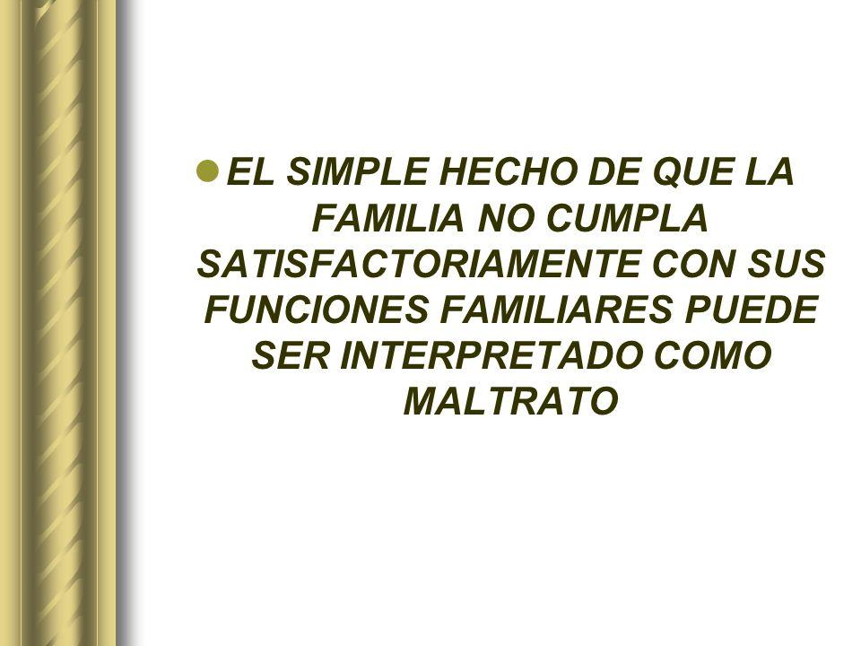 EL SIMPLE HECHO DE QUE LA FAMILIA NO CUMPLA SATISFACTORIAMENTE CON SUS FUNCIONES FAMILIARES PUEDE SER INTERPRETADO COMO MALTRATO