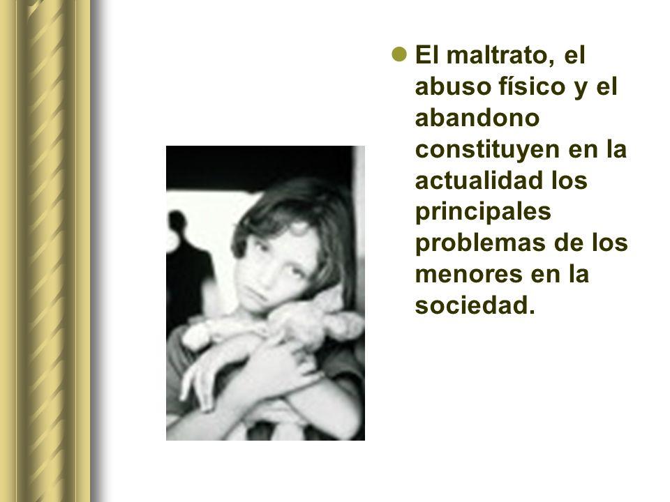 El maltrato, el abuso físico y el abandono constituyen en la actualidad los principales problemas de los menores en la sociedad.