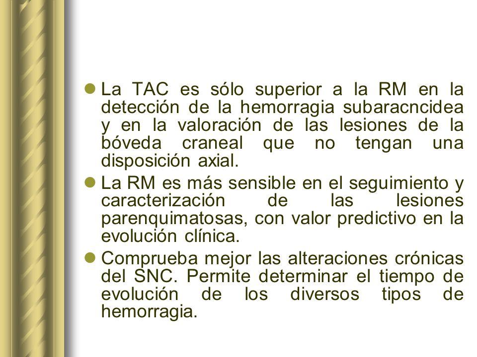 La TAC es sólo superior a la RM en la detección de la hemorragia subaracncidea y en la valoración de las lesiones de la bóveda craneal que no tengan una disposición axial.