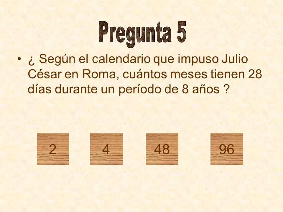 Pregunta 5 ¿ Según el calendario que impuso Julio César en Roma, cuántos meses tienen 28 días durante un período de 8 años