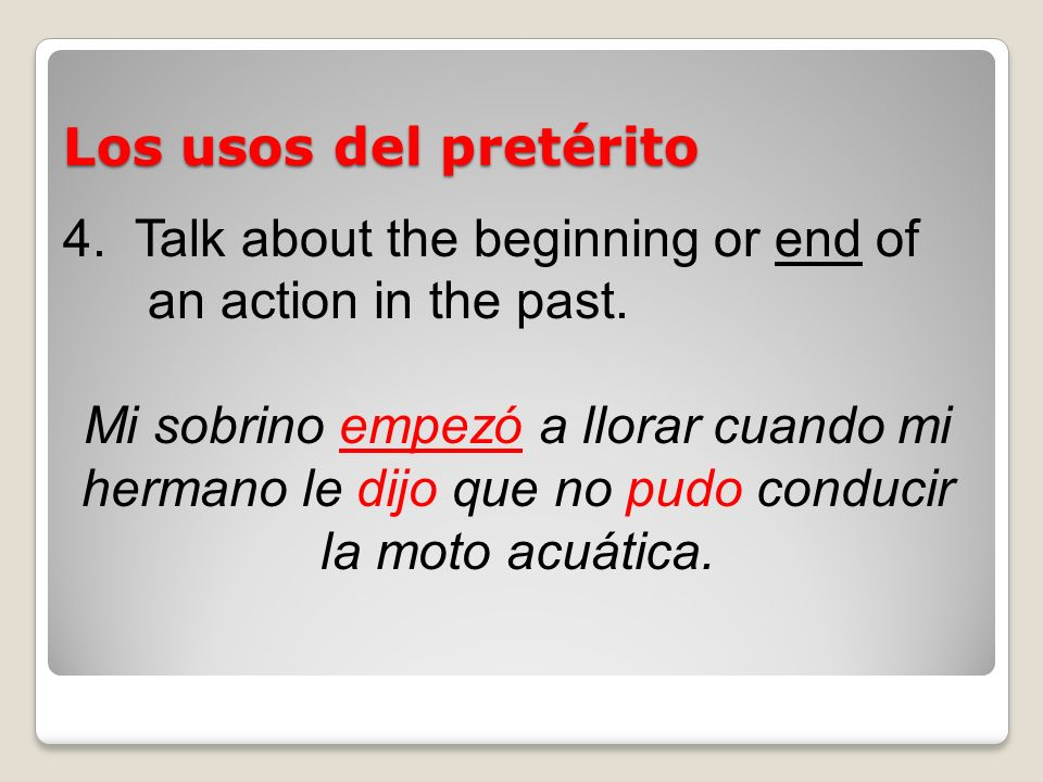 Los usos del pretérito4. Talk about the beginning or end of an action in the past.