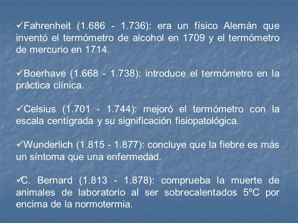 Fahrenheit (1.686 - 1.736): era un físico Alemán que inventó el termómetro de alcohol en 1709 y el termómetro de mercurio en 1714.