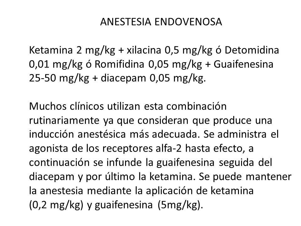 ANESTESIA ENDOVENOSAKetamina 2 mg/kg + xilacina 0,5 mg/kg ó Detomidina. 0,01 mg/kg ó Romifidina 0,05 mg/kg + Guaifenesina.