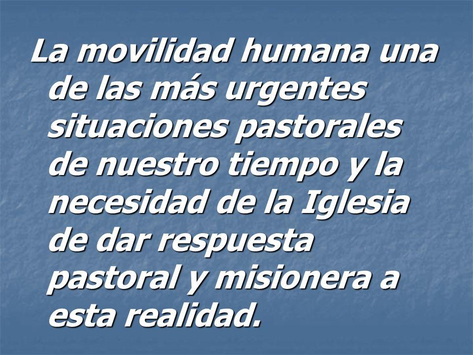 La movilidad humana una de las más urgentes situaciones pastorales de nuestro tiempo y la necesidad de la Iglesia de dar respuesta pastoral y misionera a esta realidad.