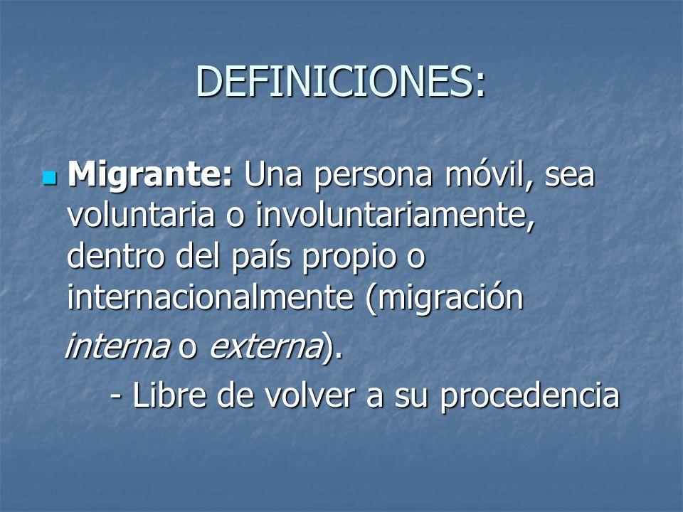 DEFINICIONES: Migrante: Una persona móvil, sea voluntaria o involuntariamente, dentro del país propio o internacionalmente (migración.