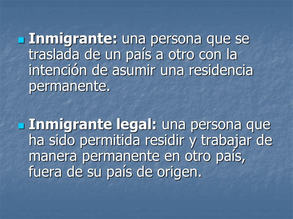 Inmigrante: una persona que se traslada de un país a otro con la intención de asumir una residencia permanente.