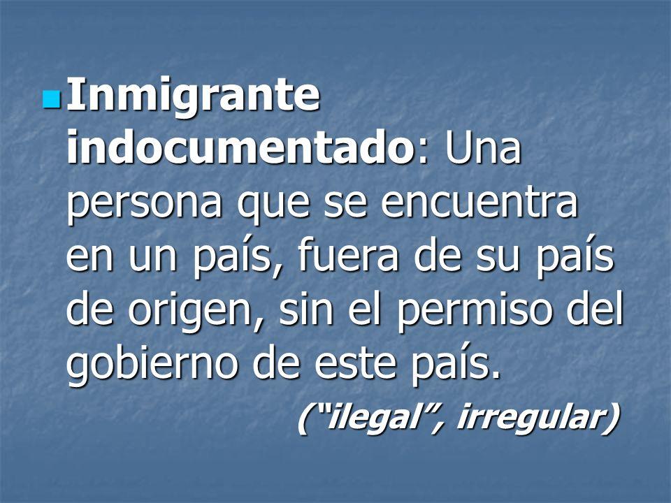Inmigrante indocumentado: Una persona que se encuentra en un país, fuera de su país de origen, sin el permiso del gobierno de este país.