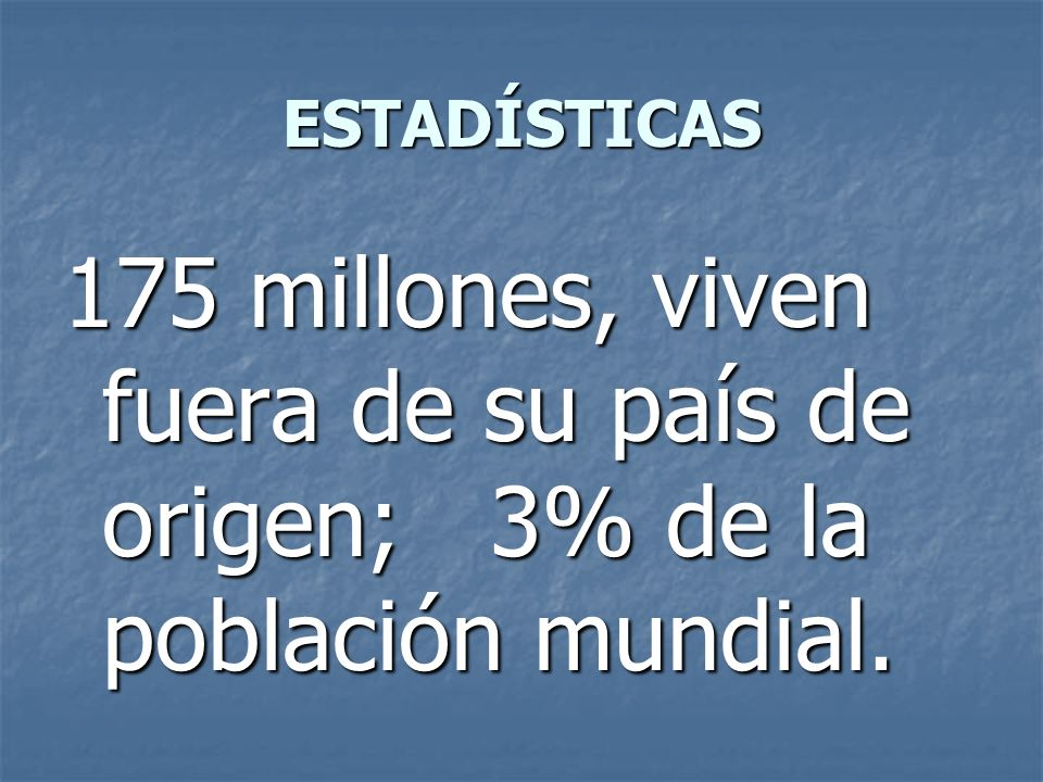 ESTADÍSTICAS 175 millones, viven fuera de su país de origen; 3% de la población mundial.